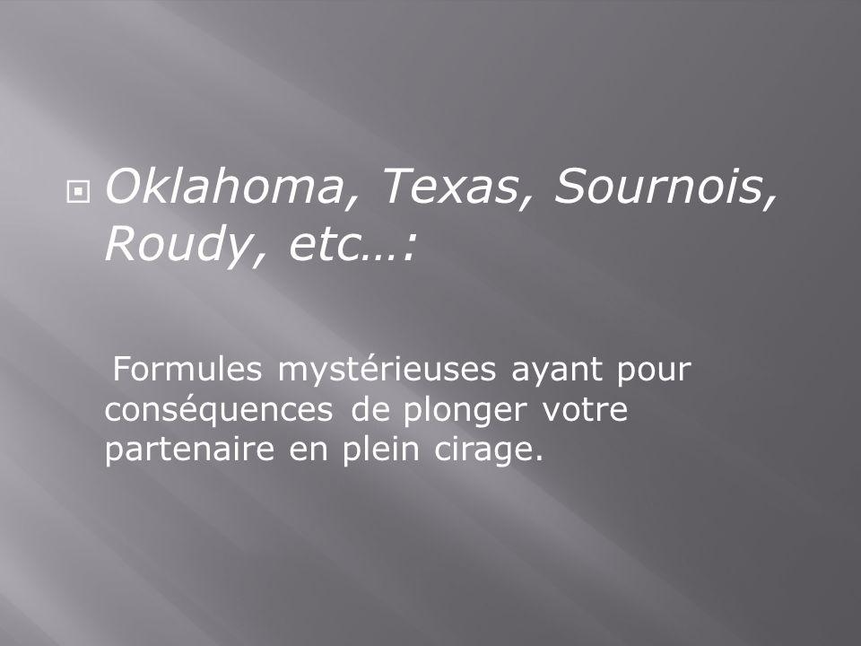 Oklahoma, Texas, Sournois, Roudy, etc…: Formules mystérieuses ayant pour conséquences de plonger votre partenaire en plein cirage.