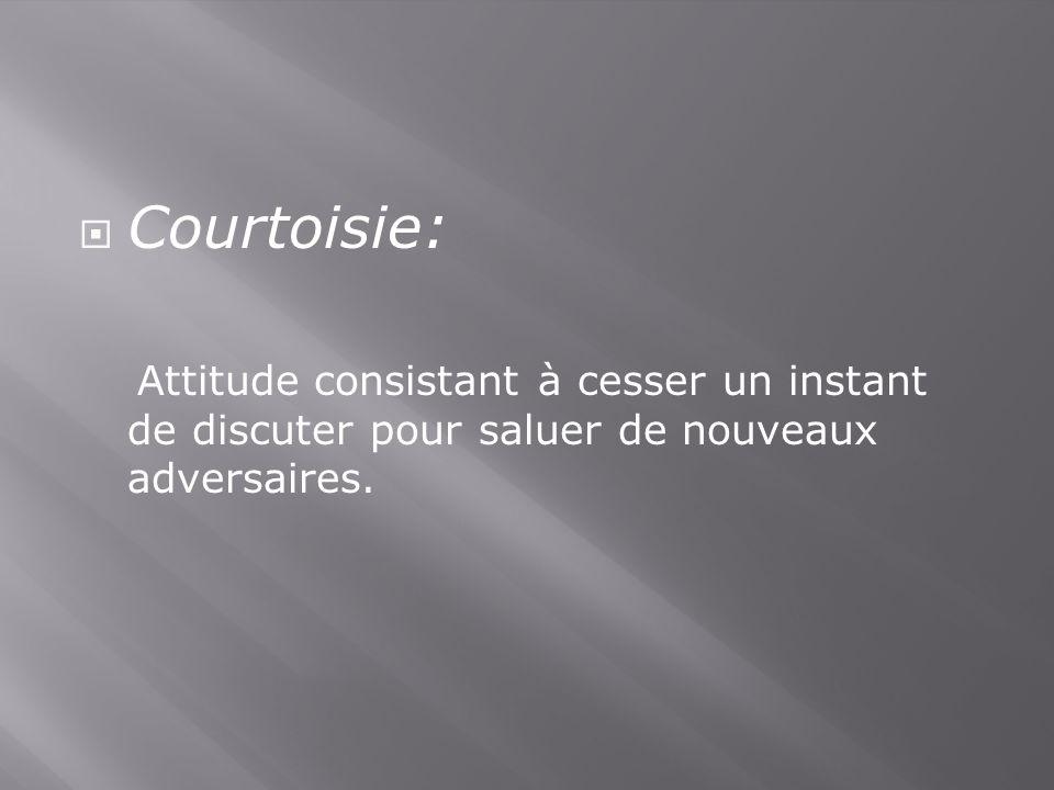 Courtoisie: Attitude consistant à cesser un instant de discuter pour saluer de nouveaux adversaires.