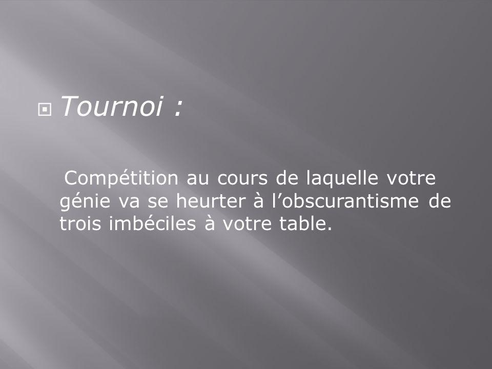 Tournoi : Compétition au cours de laquelle votre génie va se heurter à lobscurantisme de trois imbéciles à votre table.