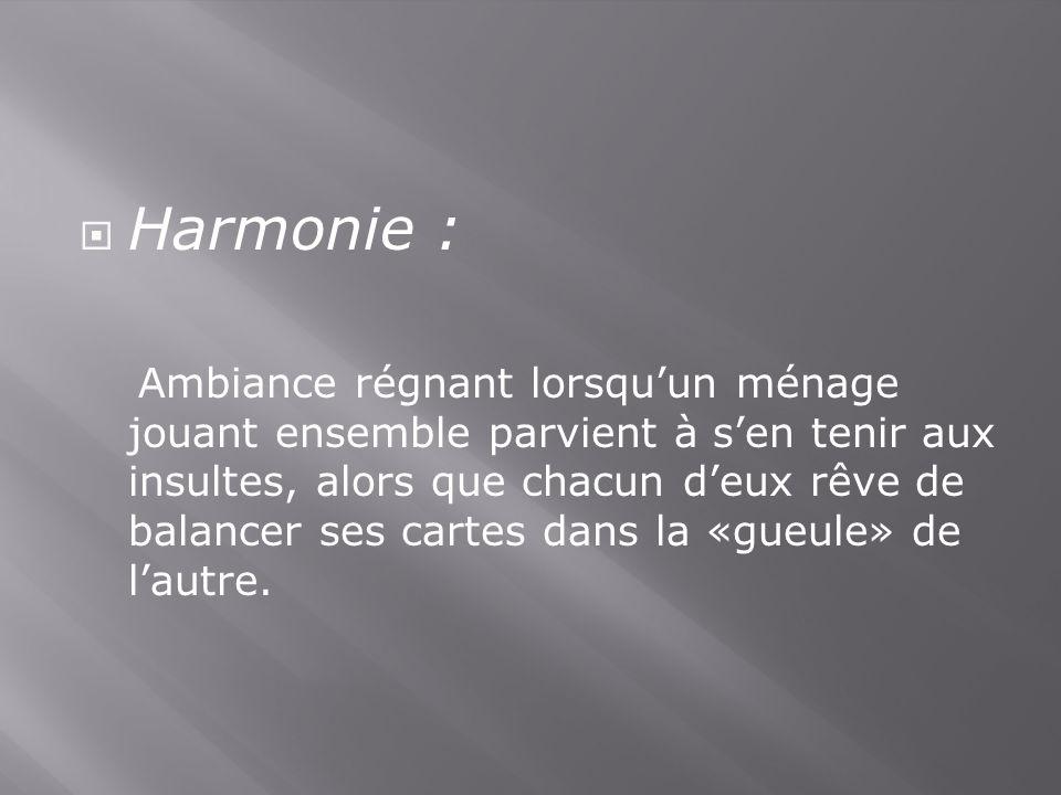 Harmonie : Ambiance régnant lorsquun ménage jouant ensemble parvient à sen tenir aux insultes, alors que chacun deux rêve de balancer ses cartes dans la «gueule» de lautre.