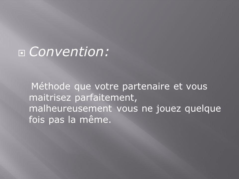 Convention: Méthode que votre partenaire et vous maitrisez parfaitement, malheureusement vous ne jouez quelque fois pas la même.