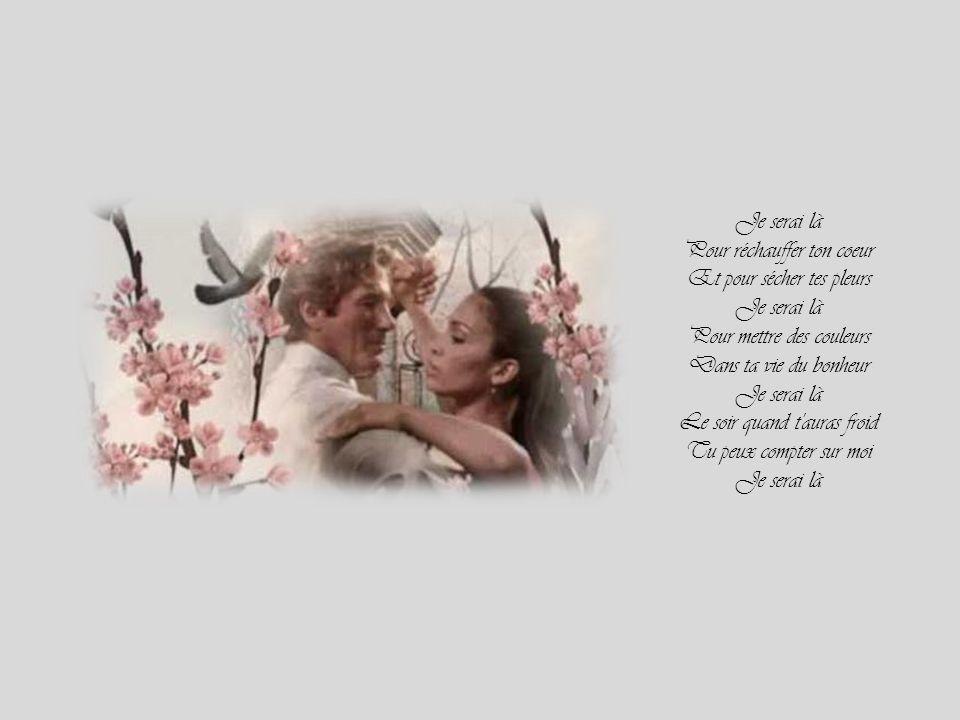 Je serai là Pour réchauffer ton coeur Et pour sécher tes pleurs Je serai là Pour mettre des couleurs Dans ta vie du bonheur Je serai là Le soir quand t auras froid Tu peux compter sur moi Je serai là