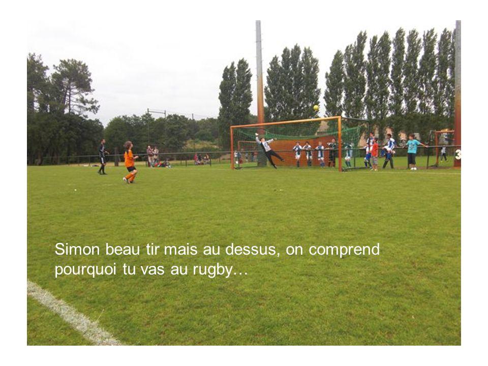 Simon beau tir mais au dessus, on comprend pourquoi tu vas au rugby…