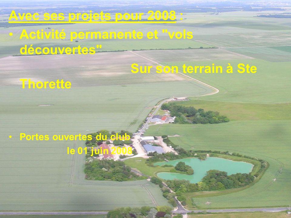Avec ses projets pour 2008 : Activité permanente et vols découvertes Sur son terrain à Ste Thorette Portes ouvertes du club le 01 juin 2008