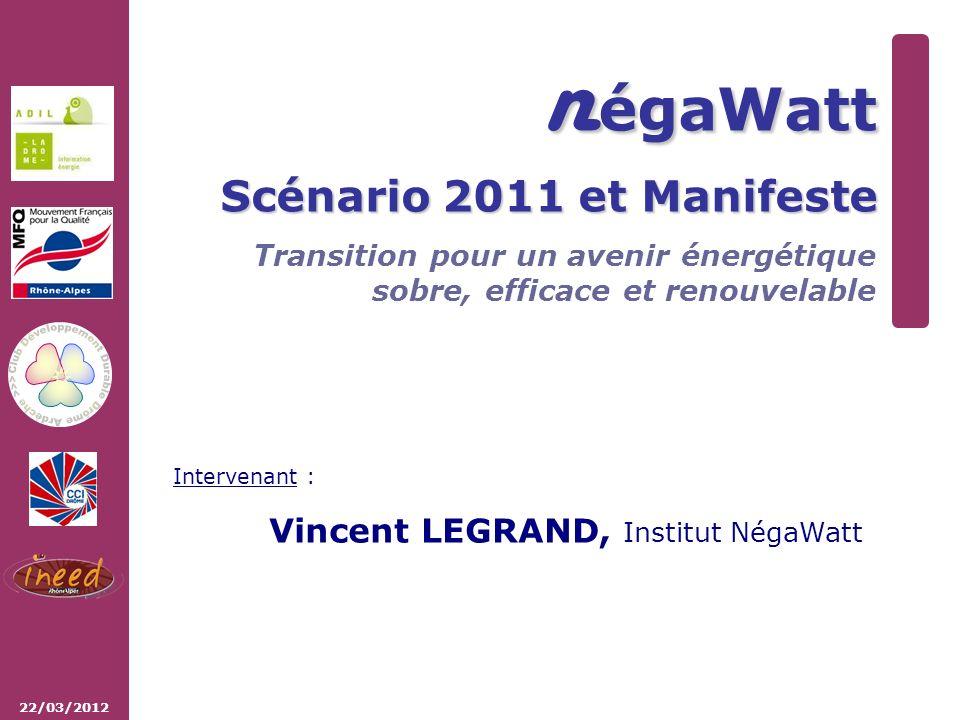 22/03/2012 n égaWatt Scénario 2011 et Manifeste Transition pour un avenir énergétique sobre, efficace et renouvelable Intervenant : Vincent LEGRAND, Institut NégaWatt