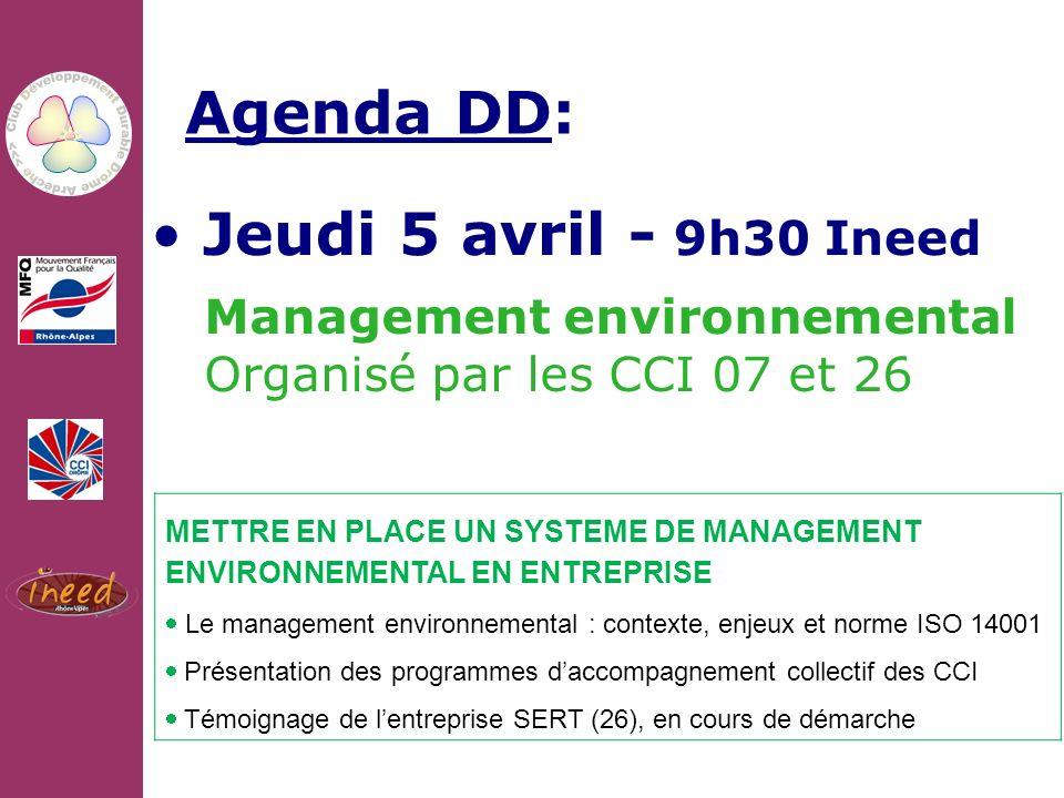 10/02/2011 Agenda DD: Jeudi 5 avril - 9h30 Ineed Management environnemental Organisé par les CCI 07 et 26 METTRE EN PLACE UN SYSTEME DE MANAGEMENT ENVIRONNEMENTAL EN ENTREPRISE Le management environnemental : contexte, enjeux et norme ISO 14001 Présentation des programmes daccompagnement collectif des CCI Témoignage de lentreprise SERT (26), en cours de démarche