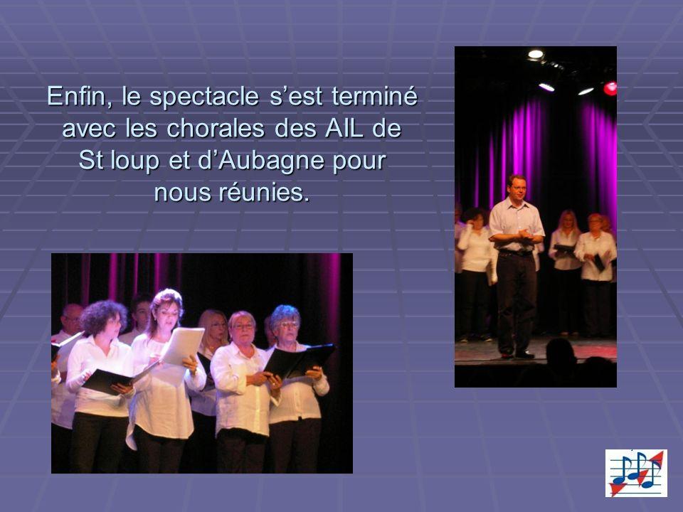 Enfin, le spectacle sest terminé avec les chorales des AIL de St loup et dAubagne pour nous réunies.