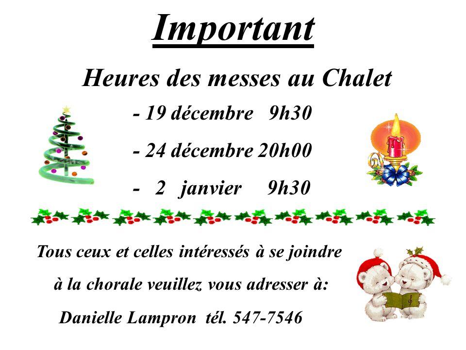 11 of 13 Important Heures des messes au Chalet - 19 décembre 9h30 - 24 décembre 20h00 - 2 janvier 9h30 Tous ceux et celles intéressés à se joindre à la chorale veuillez vous adresser à: Danielle Lampron tél.