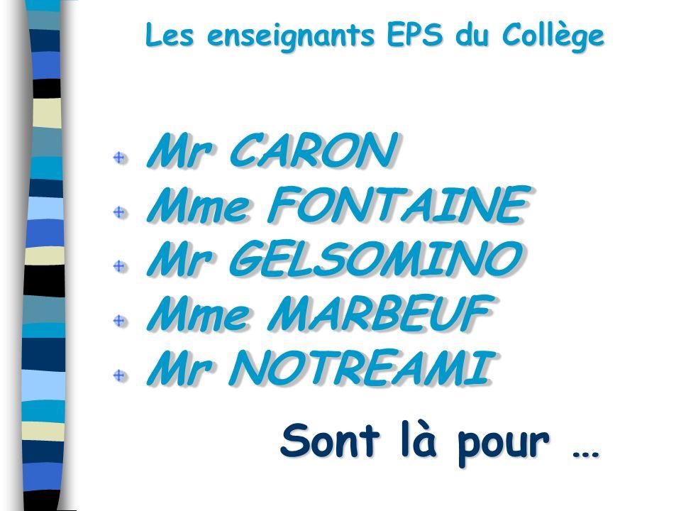 Les enseignants EPS du Collège Sont là pour … Mr CARON Mr CARON Mme FONTAINE Mme FONTAINE Mr GELSOMINO Mr GELSOMINO Mme MARBEUF Mme MARBEUF Mr NOTREAMI Mr NOTREAMI Mr CARON Mr CARON Mme FONTAINE Mme FONTAINE Mr GELSOMINO Mr GELSOMINO Mme MARBEUF Mme MARBEUF Mr NOTREAMI Mr NOTREAMI