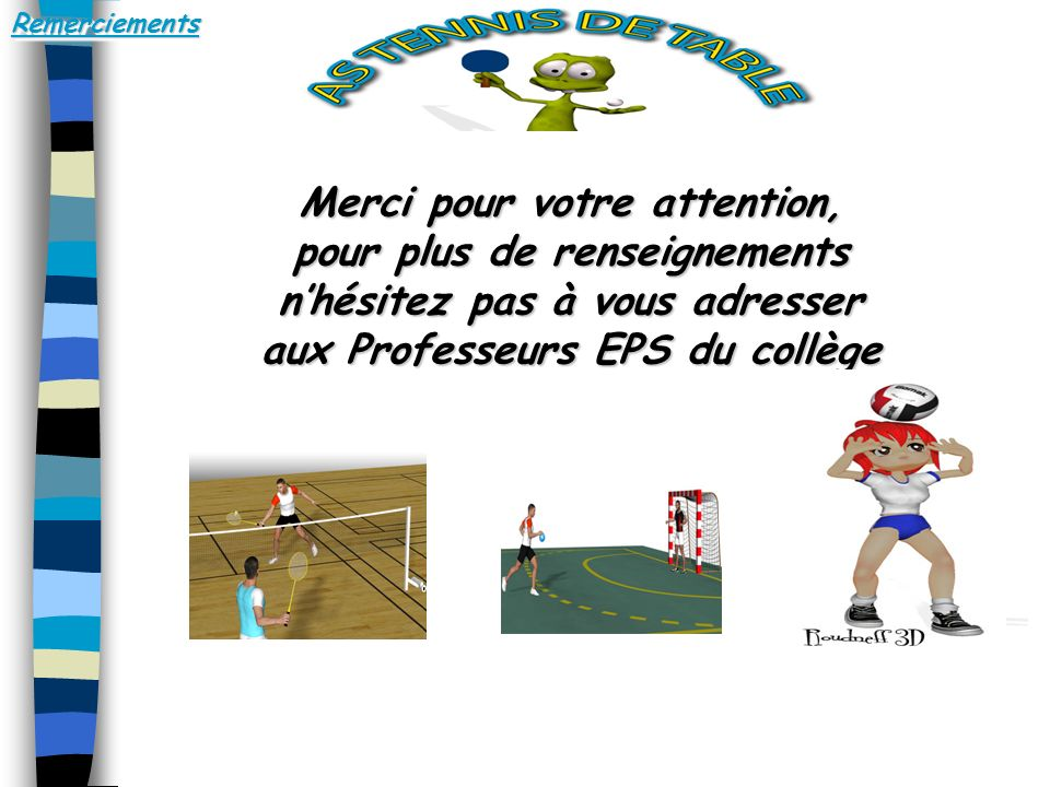 RemerciementsRemerciements Merci pour votre attention, pour plus de renseignements nhésitez pas à vous adresser aux Professeurs EPS du collège