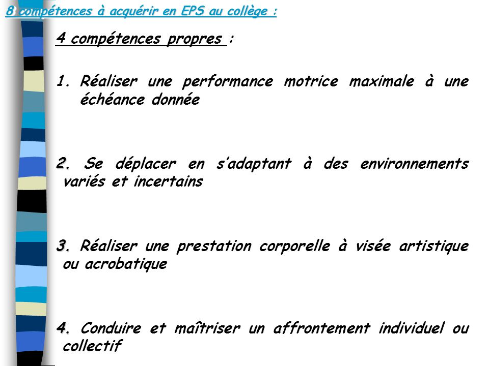 8 compétences à acquérir en EPS au collège : 4 compétences propres : 1.Réaliser une performance motrice maximale à une échéance donnée 2.