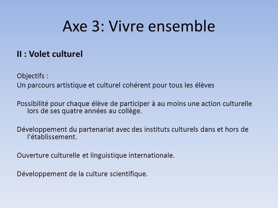 Axe 3: Vivre ensemble II : Volet culturel Objectifs : Un parcours artistique et culturel cohérent pour tous les élèves Possibilité pour chaque élève de participer à au moins une action culturelle lors de ses quatre années au collège.