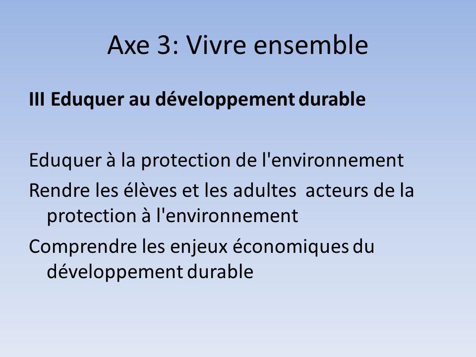 Axe 3: Vivre ensemble III Eduquer au développement durable Eduquer à la protection de l environnement Rendre les élèves et les adultes acteurs de la protection à l environnement Comprendre les enjeux économiques du développement durable