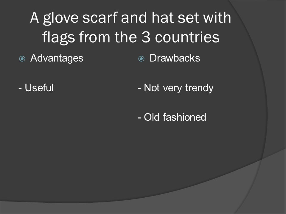 A glove scarf and hat set with flags from the 3 countries Advantages - Useful Drawbacks - Not very trendy - Old fashioned