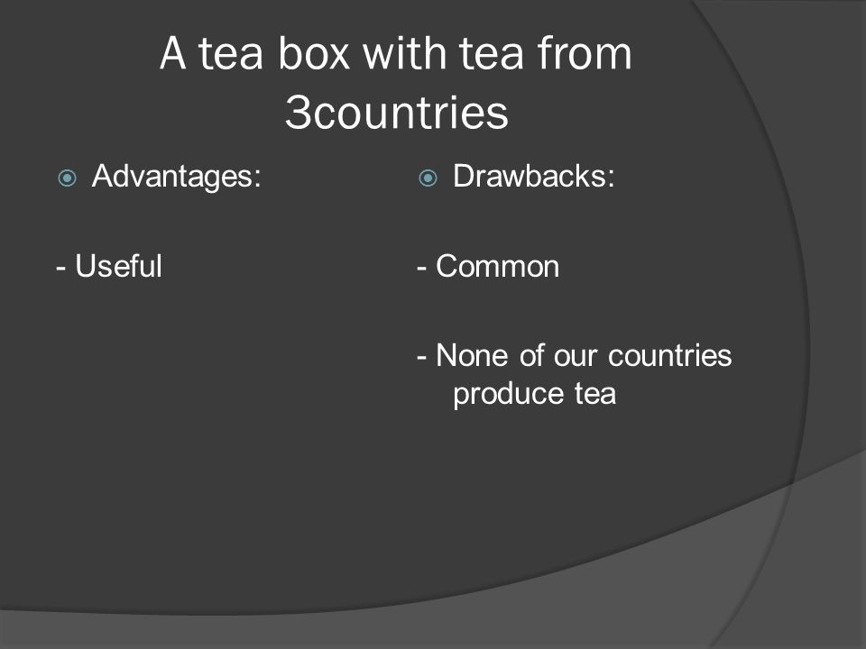 A tea box with tea from 3countries Advantages: - Useful Drawbacks: - Common - None of our countries produce tea