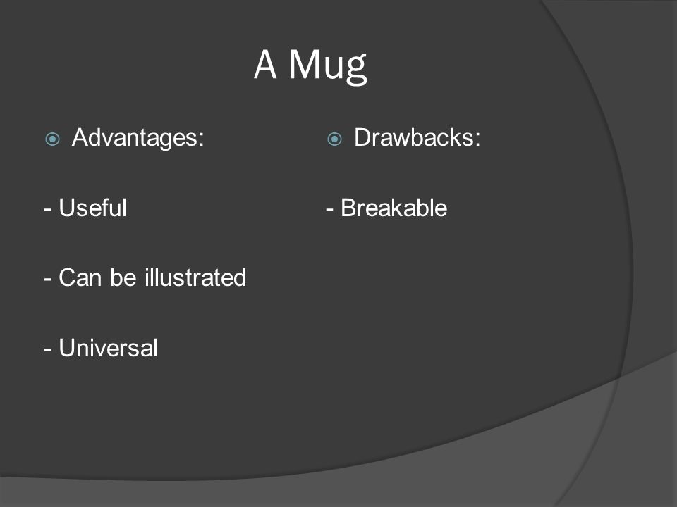 Advantages: - Useful - Can be illustrated - Universal Drawbacks: - Breakable A Mug