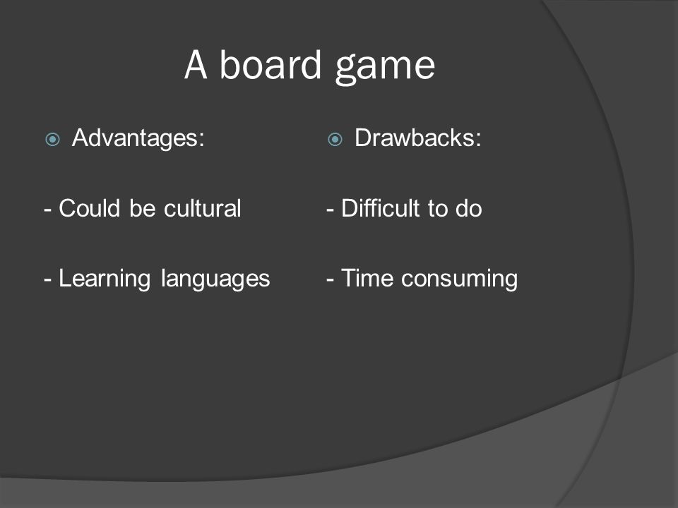 Advantages: - Could be cultural - Learning languages Drawbacks: - Difficult to do - Time consuming