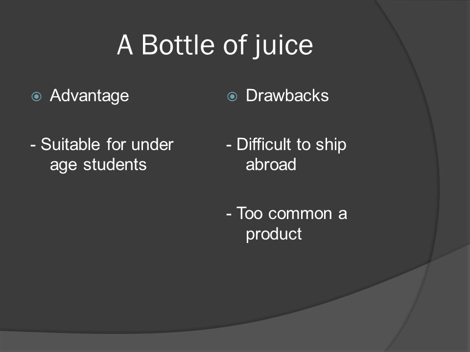 A Bottle of juice Advantage - Suitable for under age students Drawbacks - Difficult to ship abroad - Too common a product