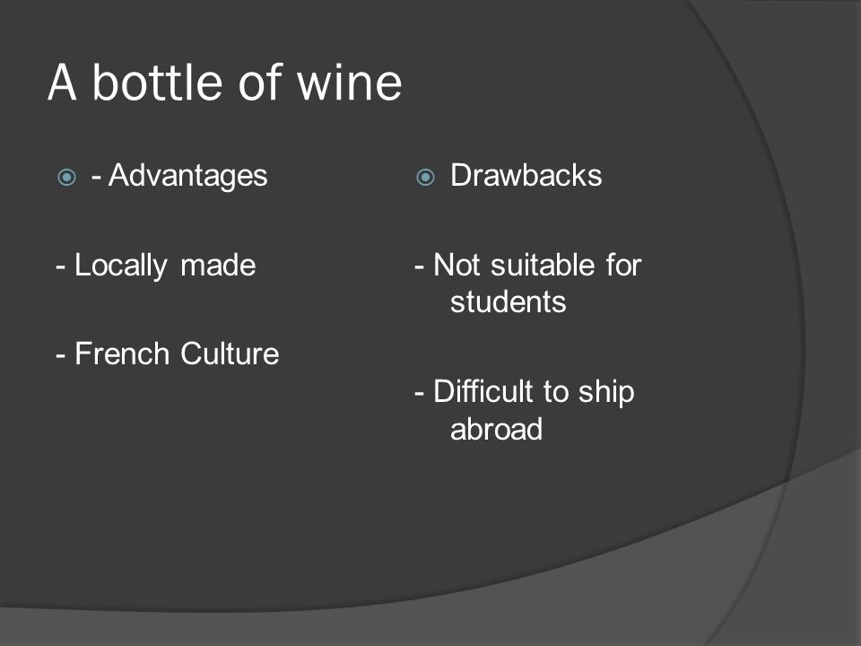 A bottle of wine - Advantages - Locally made - French Culture Drawbacks - Not suitable for students - Difficult to ship abroad