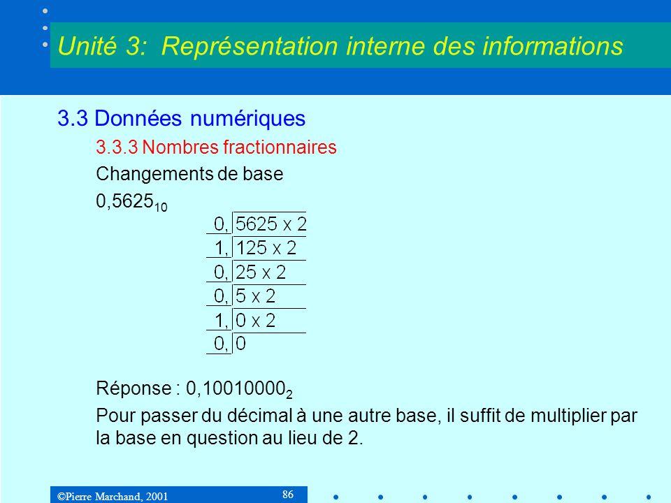 ©Pierre Marchand, 2001 86 3.3 Données numériques 3.3.3 Nombres fractionnaires Changements de base 0,5625 10 Réponse : 0,10010000 2 Pour passer du déci