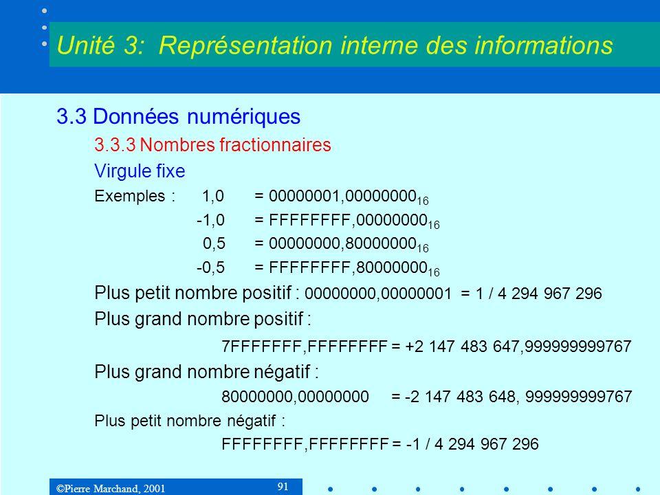 ©Pierre Marchand, 2001 91 3.3 Données numériques 3.3.3 Nombres fractionnaires Virgule fixe Exemples : 1,0= 00000001,00000000 16 -1,0= FFFFFFFF,0000000