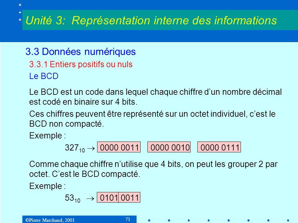 ©Pierre Marchand, 2001 92 3.3 Données numériques 3.3.3 Nombres fractionnaires Virgule flottante N = (1) s M B E où :M = mantisse B = base E = exposant s = signe de la mantisse Exemples: 101 10 = 1,01 10 2 - 5 10 = - 101 2 = - 1,01 2 2 5 10 = 101 2 = 5 16 = 0,0101 16 1 Unité 3: Représentation interne des informations