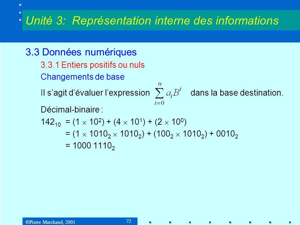 ©Pierre Marchand, 2001 73 3.3 Données numériques 3.3.1 Entiers positifs ou nuls Changements de base Décimal-binaire : On peut effectuer les multiplications par 10 en remarquant que 10x = 8x + 2x, et en se rappelant quun décalage à gauche de 1 bit est une multiplication par 2.