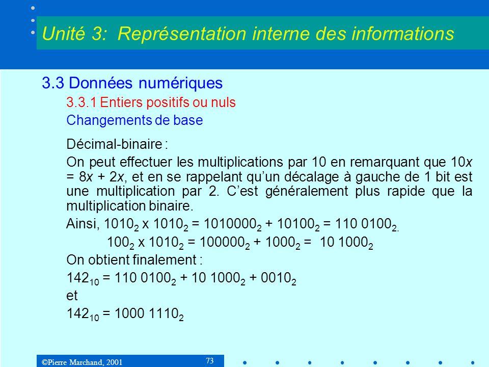 ©Pierre Marchand, 2001 74 3.3 Données numériques 3.3.1 Entiers positifs ou nuls Changements de base Binaire-décimal : 1000 1110 2 =(1 2 7 ) + (0 2 6 ) + (0 2 5 ) + (0 2 4 ) + (1 2 3 ) + (1 2 2 ) + (1 2 1 ) + (0 2 0 ) =2 7 + 2 3 + 2 2 + 2 1 =128 10 + 8 + 4 + 2 = 142 10 Unité 3: Représentation interne des informations