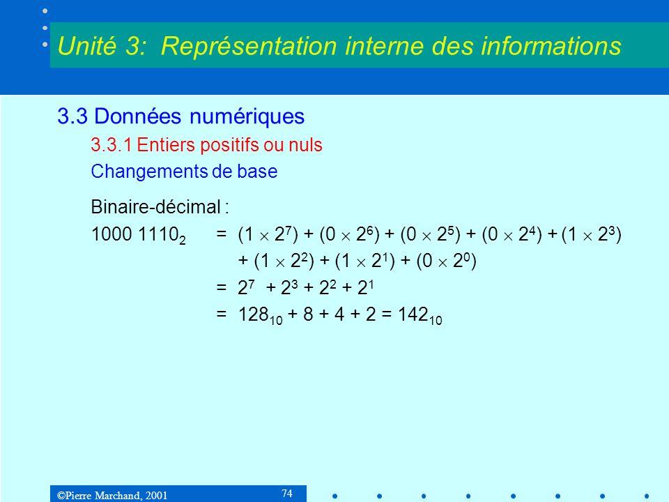 ©Pierre Marchand, 2001 85 3.3 Données numériques 3.3.3 Nombres fractionnaires Changements de base N a n B n + a n-1 B n-1 + … + a 1 B 1 + a 0 B 0 + a -1 B -1 + a -2 B -2 + … En binaire, a i = 0 ou 1 et B = 2 N a n 2 n + a n-1 2 n-1 + … + a 1.2 + a 0 + a -1 2 -1 + a -2 2 -2 + … Cette dernière formule peut donc servir de conversion binaire- décimal.