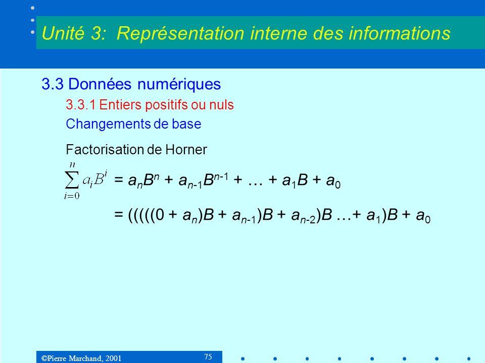 ©Pierre Marchand, 2001 106 3.3 Données numériques 3.3.4 Décimaux codés en binaire Code BCD = code pondéré 8-4-2-1 comme le binaire naturel Code excédent-3 : chiffre = binaire + 3 Code 2 dans 5 : chiffre décimal codé sur 5 bits dont deux sont 1 Code biquinaire : chiffre décimal codé sur 7 bits, dont 1 dans les deux positions de gauche et 1 dans les 5 positions de droite est 1.