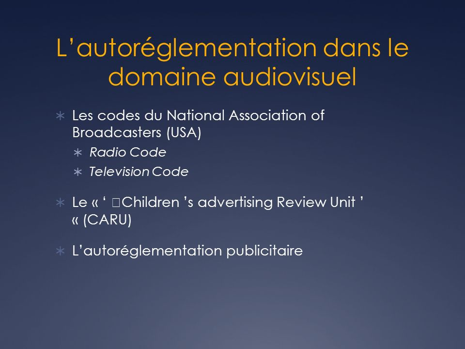 Lautoréglementation dans le domaine audiovisuel Les codes du National Association of Broadcasters (USA) Radio Code Television Code Le « Children s advertising Review Unit « (CARU) Lautoréglementation publicitaire