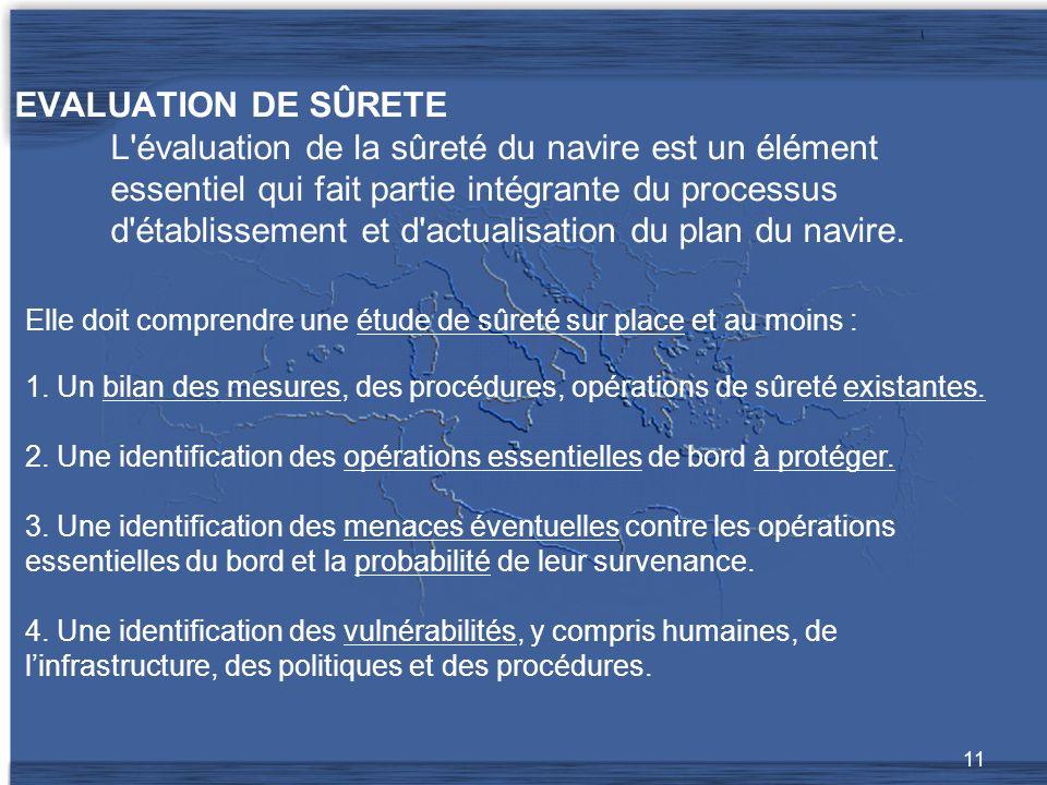 11 EVALUATION DE SÛRETE L évaluation de la sûreté du navire est un élément essentiel qui fait partie intégrante du processus d établissement et d actualisation du plan du navire.
