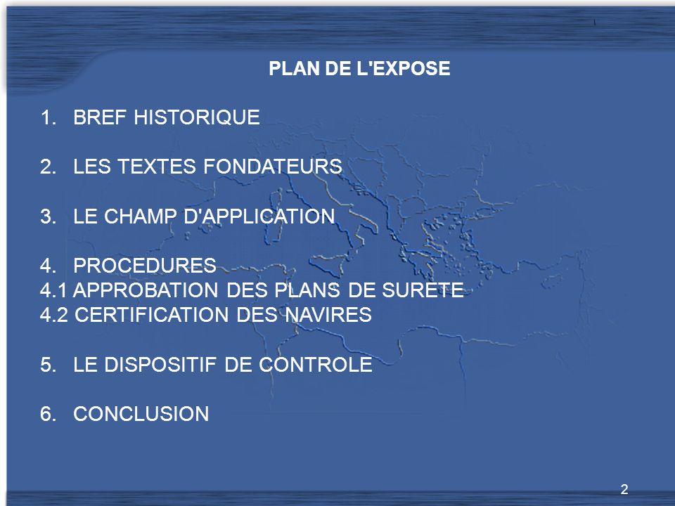 2 PLAN DE L EXPOSE 1.BREF HISTORIQUE 2.LES TEXTES FONDATEURS 3.LE CHAMP D APPLICATION 4.PROCEDURES 4.1 APPROBATION DES PLANS DE SURETE 4.2 CERTIFICATION DES NAVIRES 5.LE DISPOSITIF DE CONTROLE 6.CONCLUSION