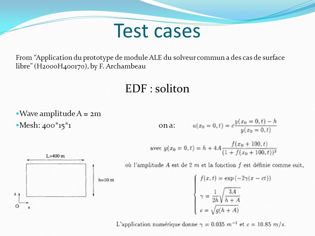 Test cases From Application du prototype de module ALE du solveur commun a des cas de surface libre (H2000H400170), by F. Archambeau EDF : soliton Wav