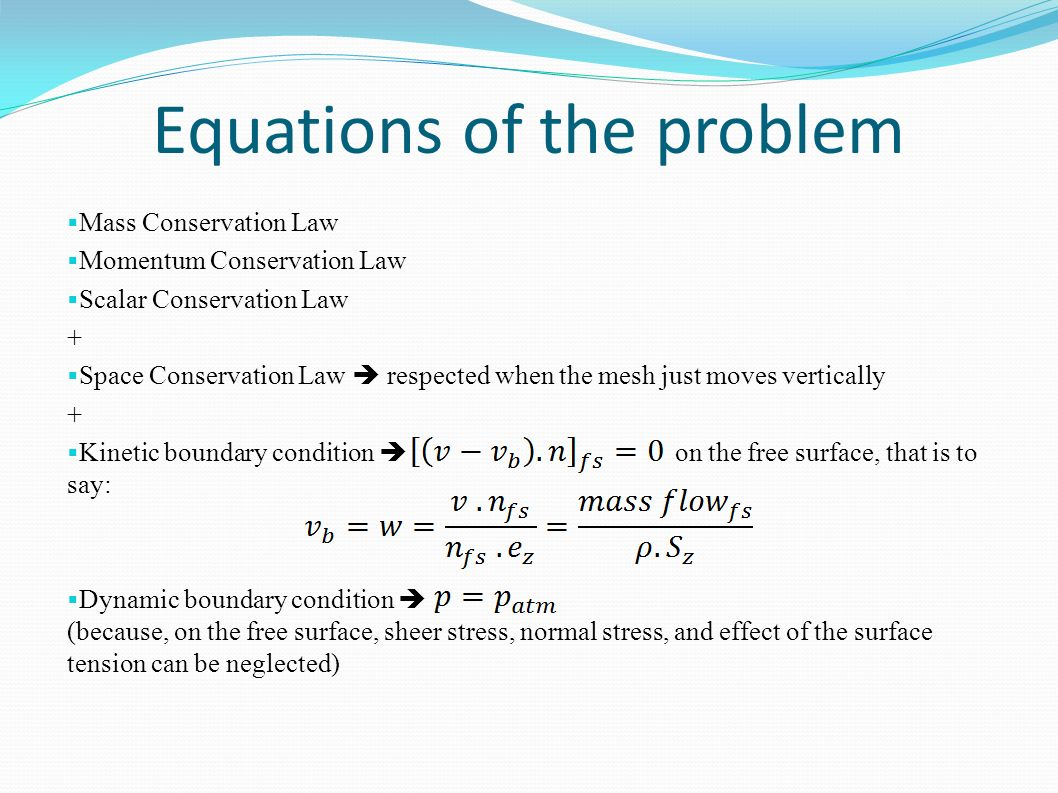 Equations of the problem Mass Conservation Law Momentum Conservation Law Scalar Conservation Law + Space Conservation Law respected when the mesh just moves vertically + Kinetic boundary condition on the free surface, that is to say: Dynamic boundary condition (because, on the free surface, sheer stress, normal stress, and effect of the surface tension can be neglected)