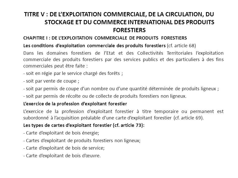 TITRE V : DE LEXPLOITATION COMMERCIALE, DE LA CIRCULATION, DU STOCKAGE ET DU COMMERCE INTERNATIONAL DES PRODUITS FORESTIERS CHAPITRE I : DE LEXPLOITAT