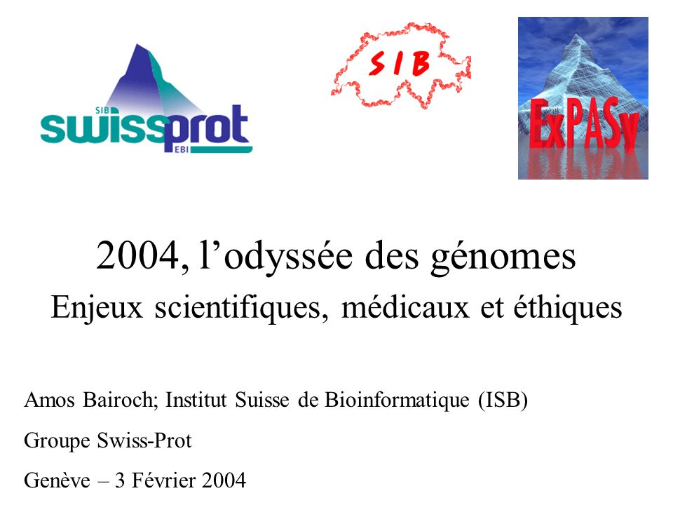 2004, lodyssée des génomes Enjeux scientifiques, médicaux et éthiques Amos Bairoch; Institut Suisse de Bioinformatique (ISB) Groupe Swiss-Prot Genève