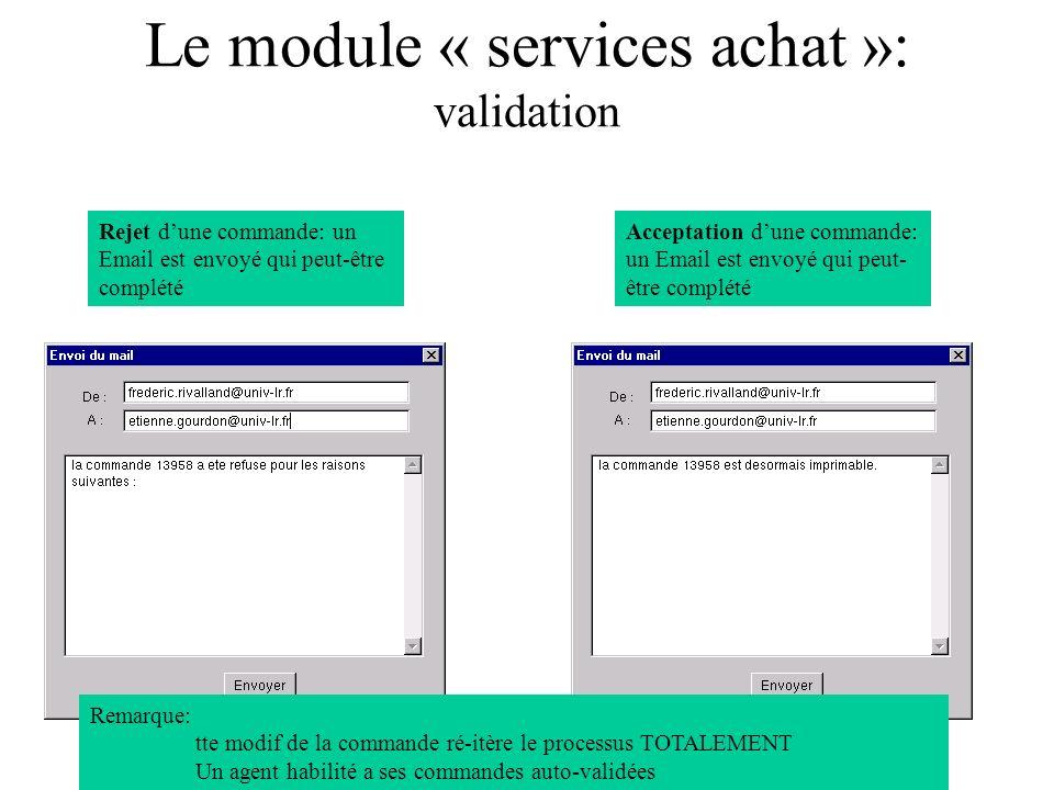 Le module « services achat »: validation Rejet dune commande: un Email est envoyé qui peut-être complété Acceptation dune commande: un Email est envoyé qui peut- être complété Remarque: tte modif de la commande ré-itère le processus TOTALEMENT Un agent habilité a ses commandes auto-validées