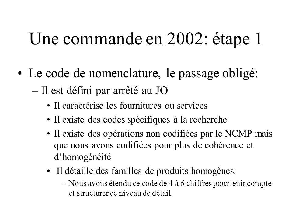 Une commande en 2002: étape 1 Le code de nomenclature, le passage obligé: –Il est défini par arrêté au JO Il caractérise les fournitures ou services Il existe des codes spécifiques à la recherche Il existe des opérations non codifiées par le NCMP mais que nous avons codifiées pour plus de cohérence et dhomogénéité Il détaille des familles de produits homogènes: –Nous avons étendu ce code de 4 à 6 chiffres pour tenir compte et structurer ce niveau de détail