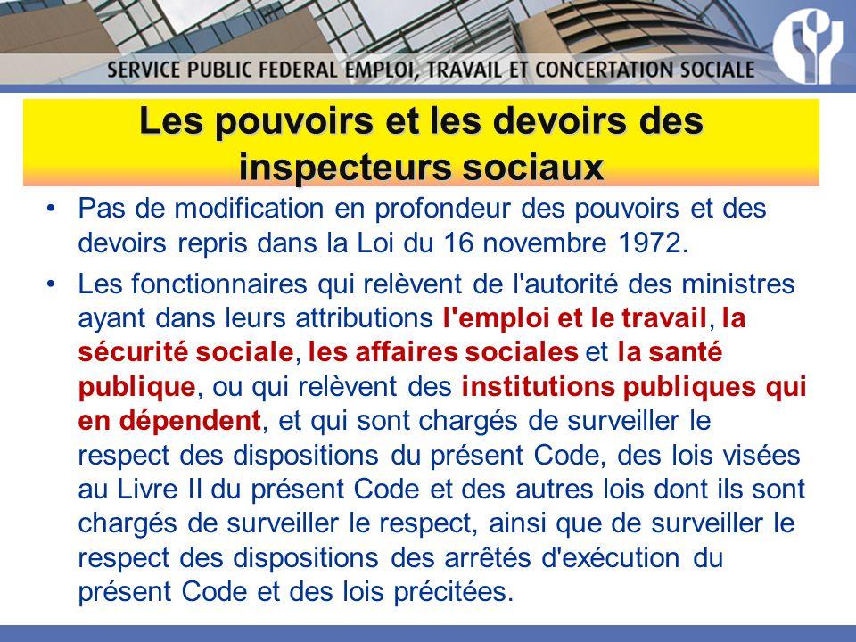 Les pouvoirs et les devoirs des inspecteurs sociaux Pas de modification en profondeur des pouvoirs et des devoirs repris dans la Loi du 16 novembre 1972.