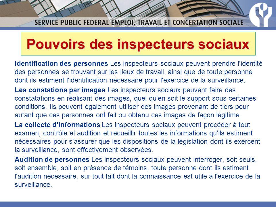 Pouvoirs des inspecteurs sociaux Identification des personnes Les inspecteurs sociaux peuvent prendre l identité des personnes se trouvant sur les lieux de travail, ainsi que de toute personne dont ils estiment l identification nécessaire pour l exercice de la surveillance.