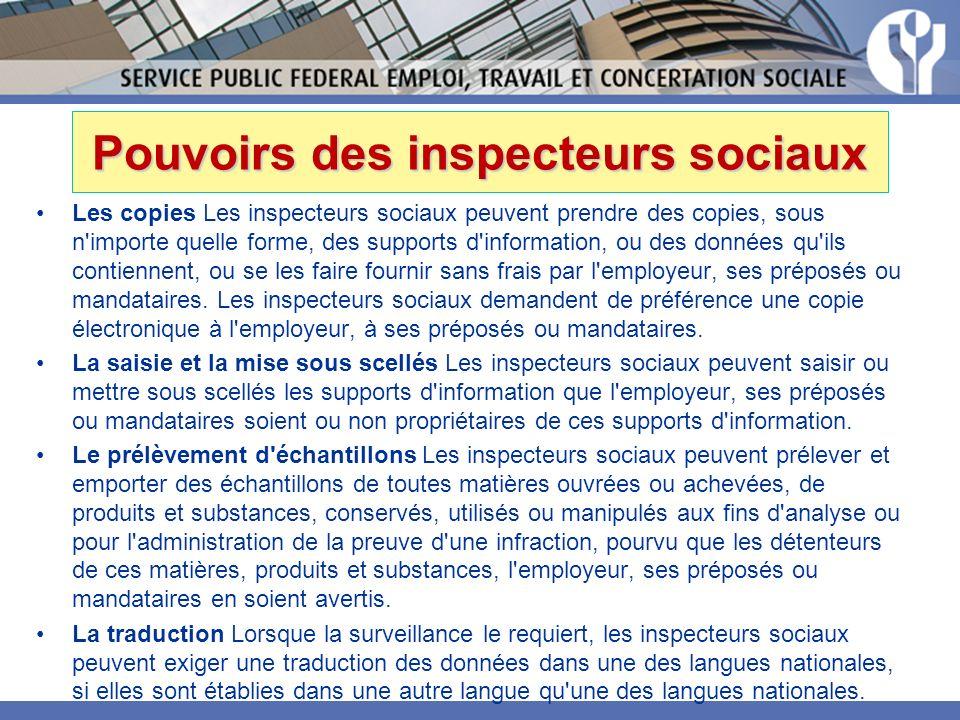 Pouvoirs des inspecteurs sociaux Les copies Les inspecteurs sociaux peuvent prendre des copies, sous n importe quelle forme, des supports d information, ou des données qu ils contiennent, ou se les faire fournir sans frais par l employeur, ses préposés ou mandataires.