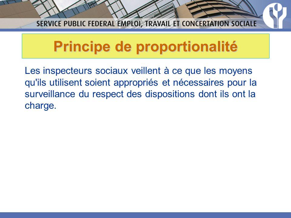 Principe de proportionalité Les inspecteurs sociaux veillent à ce que les moyens qu ils utilisent soient appropriés et nécessaires pour la surveillance du respect des dispositions dont ils ont la charge.