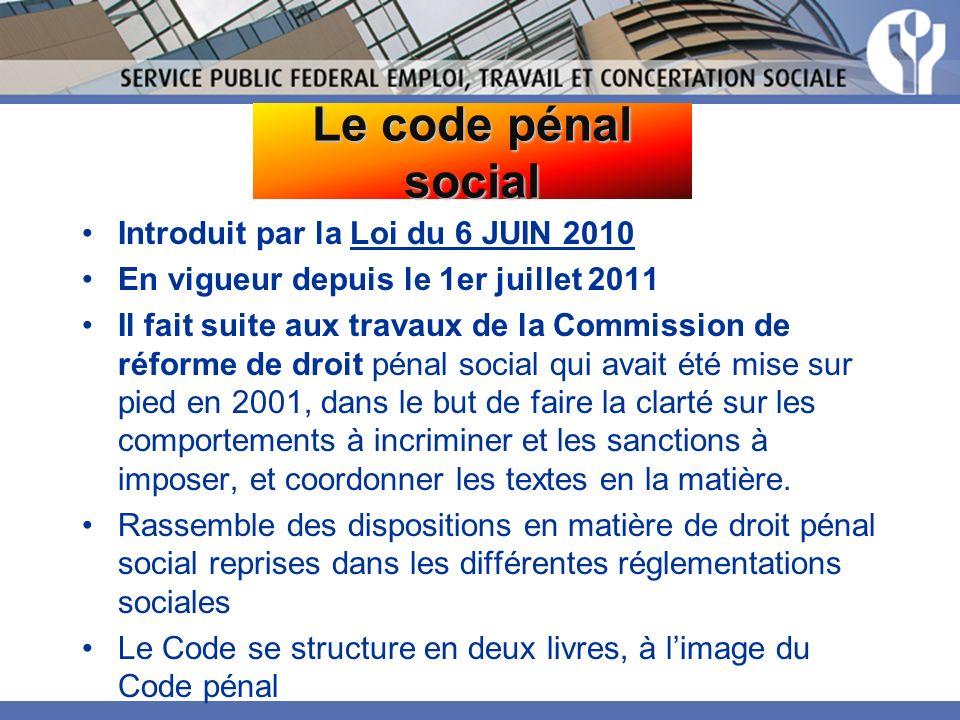 Le code pénal social Introduit par la Loi du 6 JUIN 2010 En vigueur depuis le 1er juillet 2011 Il fait suite aux travaux de la Commission de réforme de droit pénal social qui avait été mise sur pied en 2001, dans le but de faire la clarté sur les comportements à incriminer et les sanctions à imposer, et coordonner les textes en la matière.
