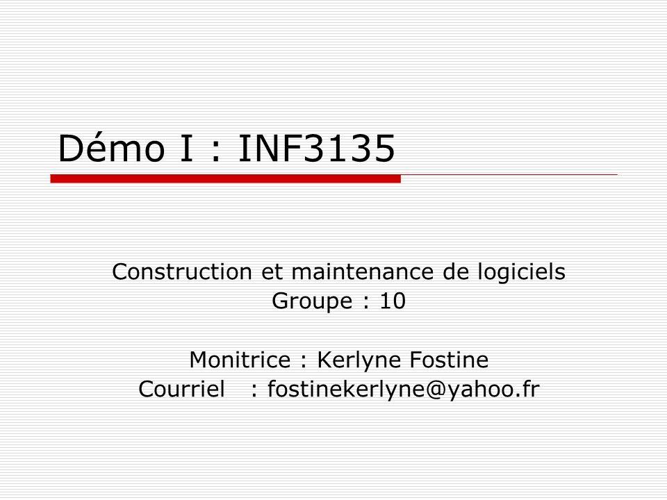 Démo I : INF3135 Construction et maintenance de logiciels Groupe : 10 Monitrice : Kerlyne Fostine Courriel : fostinekerlyne@yahoo.fr