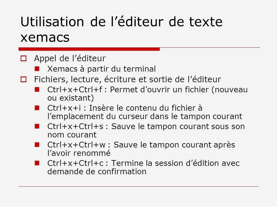 Utilisation de léditeur de texte xemacs Appel de léditeur Xemacs à partir du terminal Fichiers, lecture, écriture et sortie de léditeur Ctrl+x+Ctrl+f
