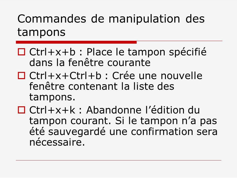 Commandes de manipulation des tampons Ctrl+x+b : Place le tampon spécifié dans la fenêtre courante Ctrl+x+Ctrl+b : Crée une nouvelle fenêtre contenant