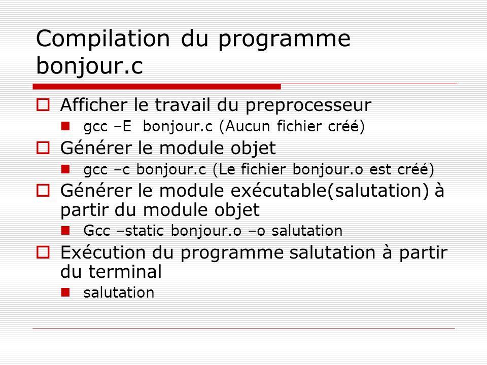 Compilation du programme bonjour.c Afficher le travail du preprocesseur gcc –E bonjour.c (Aucun fichier créé) Générer le module objet gcc –c bonjour.c