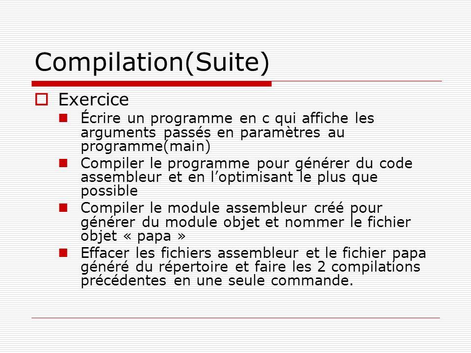Compilation(Suite) Exercice Écrire un programme en c qui affiche les arguments passés en paramètres au programme(main) Compiler le programme pour géné