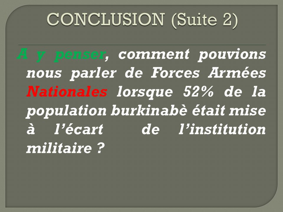 A y penser, comment pouvions nous parler de Forces Armées Nationales lorsque 52% de la population burkinabè était mise à lécart de linstitution militaire